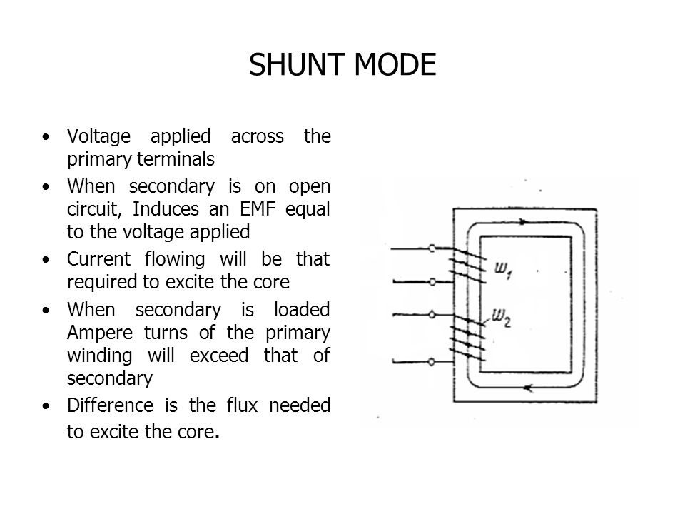 SHUNT MODE Voltage applied across the primary terminals When secondary is on open circuit, Induces an EMF equal to the voltage applied Current flowing will be that required to excite the core When secondary is loaded Ampere turns of the primary winding will exceed that of secondary Difference is the flux needed to excite the core.
