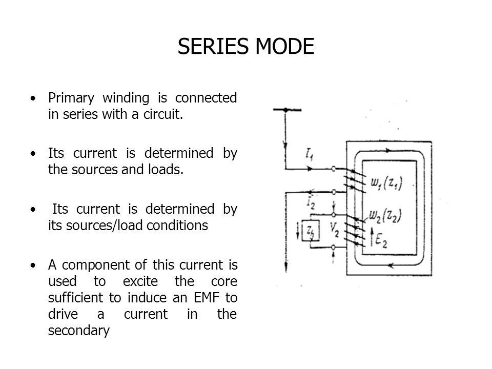 SERIES MODE Primary winding is connected in series with a circuit. Its current is determined by the sources and loads. Its current is determined by it