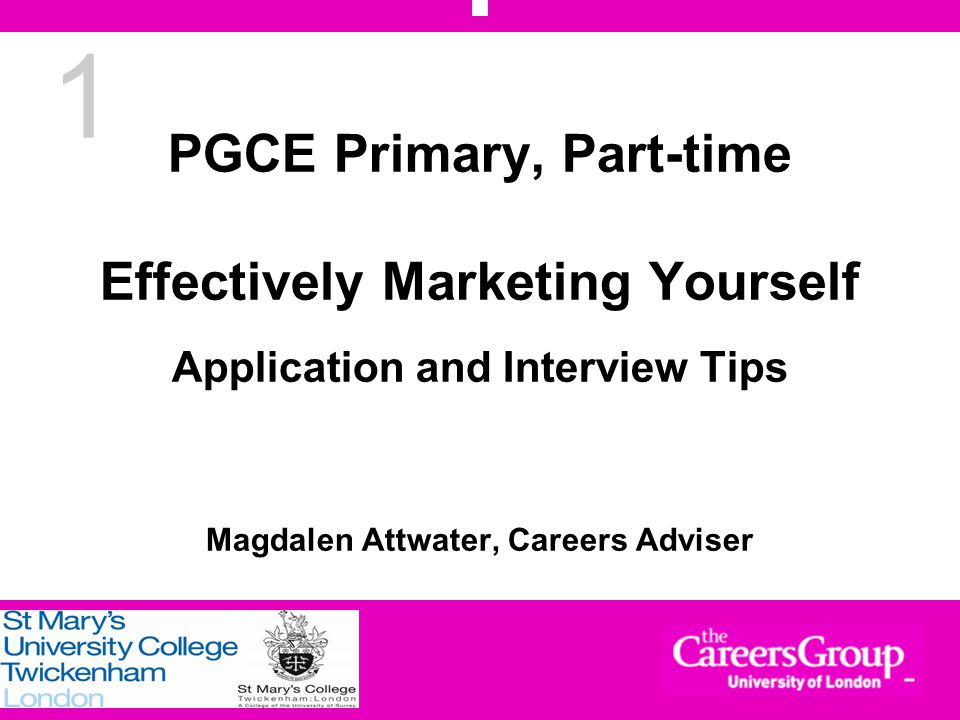 1 PGCE Primary, Part-time Effectively Marketing Yourself Application and Interview Tips Magdalen Attwater, Careers Adviser