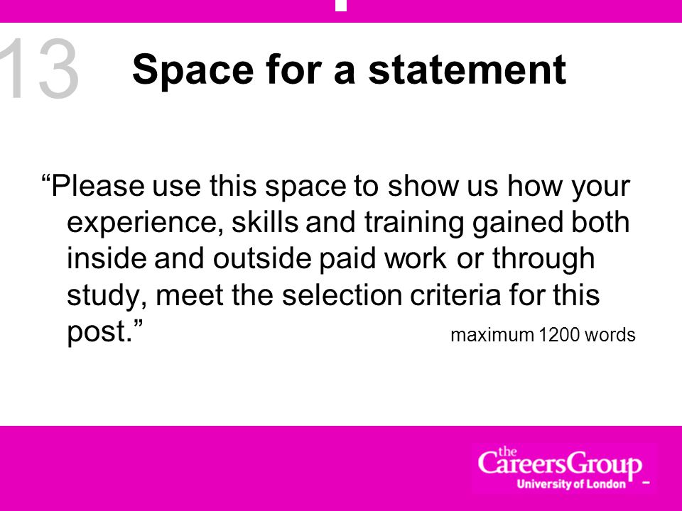 13 Space for a statement Please use this space to show us how your experience, skills and training gained both inside and outside paid work or through study, meet the selection criteria for this post. maximum 1200 words