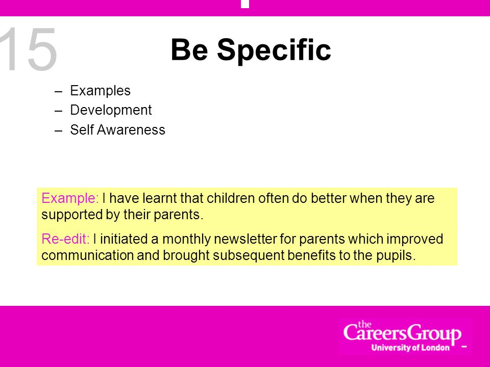 15 Be Specific –Examples –Development –Self Awareness Example: I have learnt that children often do better when they are supported by their parents.