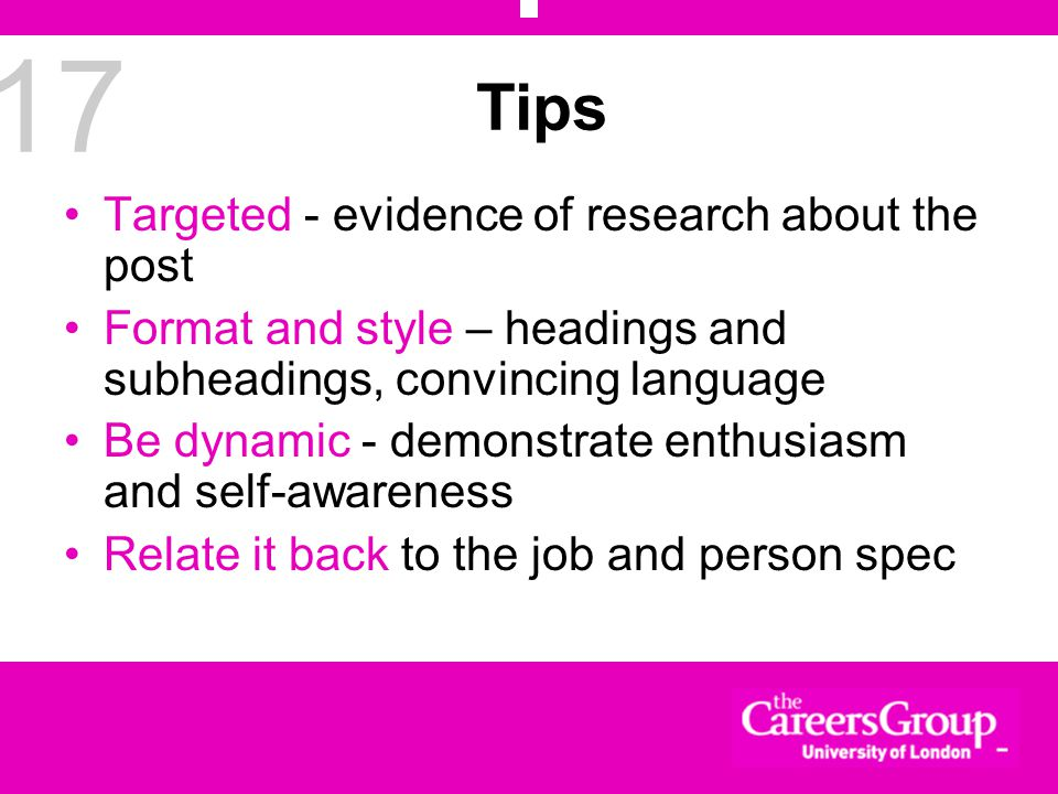 17 Tips Targeted - evidence of research about the post Format and style – headings and subheadings, convincing language Be dynamic - demonstrate enthusiasm and self-awareness Relate it back to the job and person spec