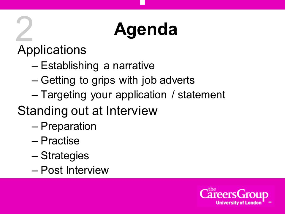 2 Agenda Applications –Establishing a narrative –Getting to grips with job adverts –Targeting your application / statement Standing out at Interview –Preparation –Practise –Strategies –Post Interview