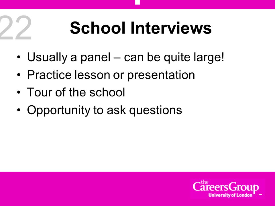 22 School Interviews Usually a panel – can be quite large.