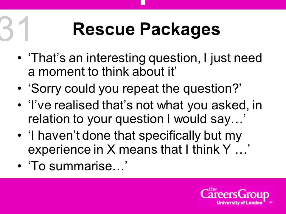 31 Rescue Packages 'That's an interesting question, I just need a moment to think about it' 'Sorry could you repeat the question ' 'I've realised that's not what you asked, in relation to your question I would say…' 'I haven't done that specifically but my experience in X means that I think Y …' 'To summarise…'