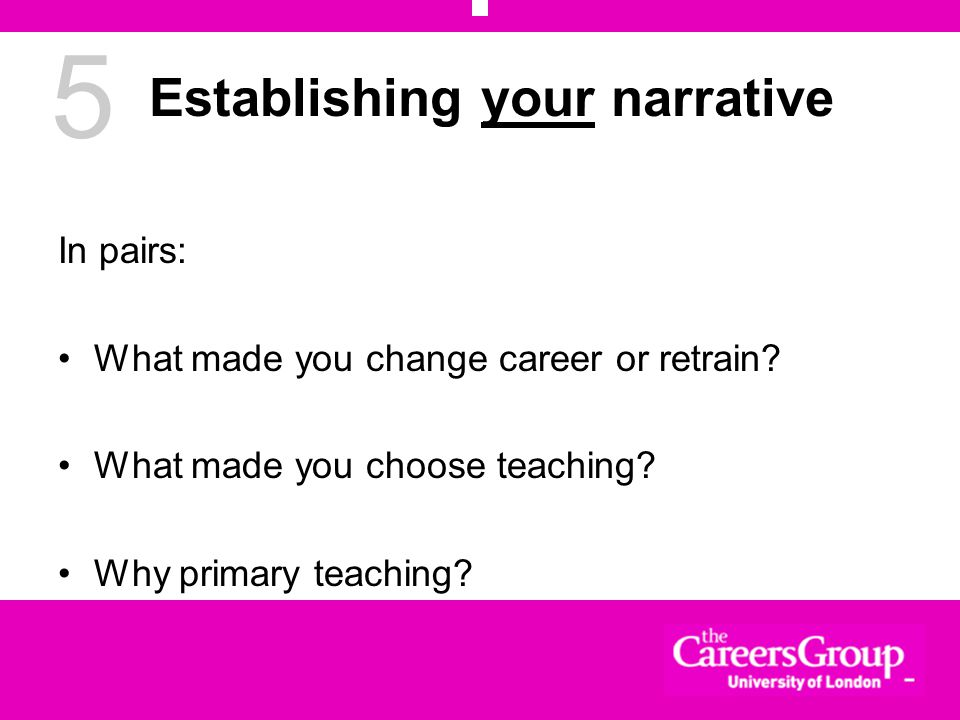 5 Establishing your narrative In pairs: What made you change career or retrain.