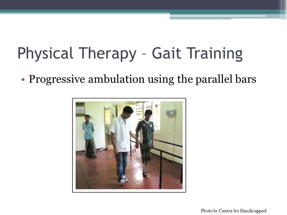 Physical Therapy – Gait Training Progressive ambulation using the parallel bars Photo by Centre for Handicapped