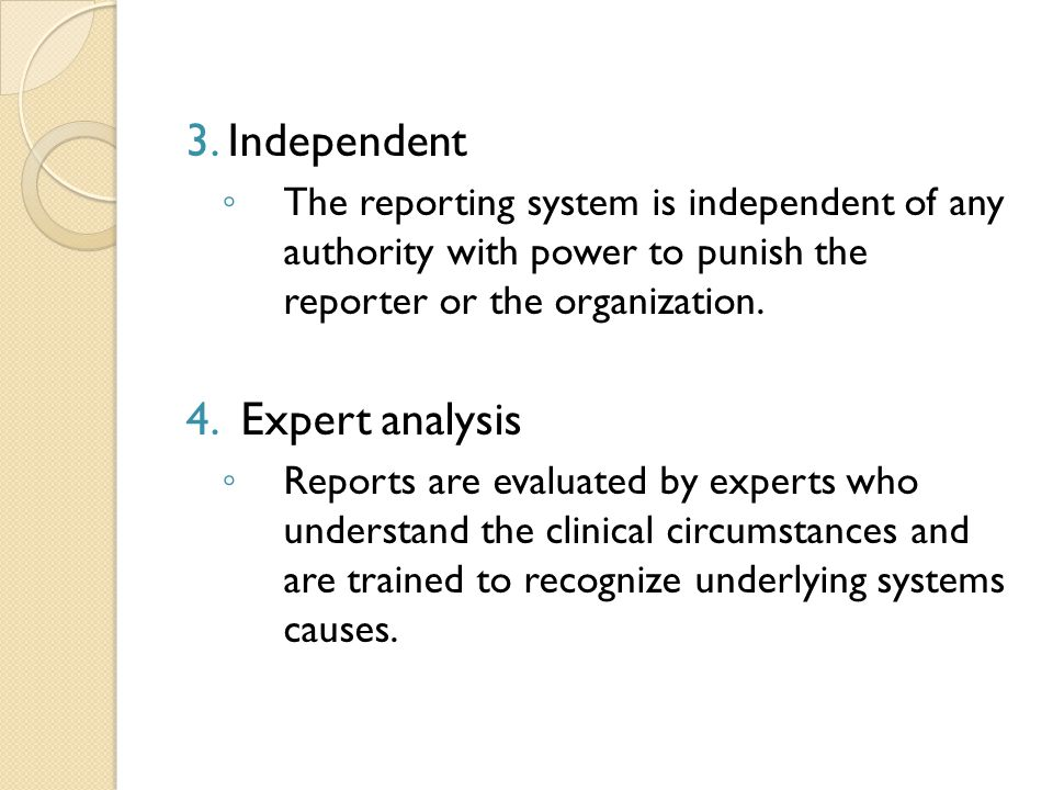 3. Independent ◦ The reporting system is independent of any authority with power to punish the reporter or the organization. 4. Expert analysis ◦ Repo