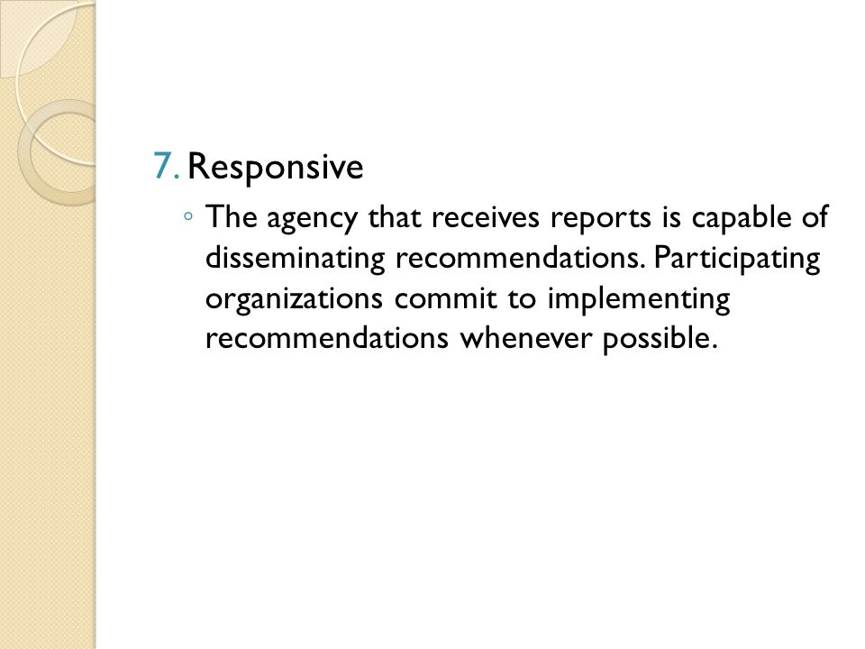 7.Responsive ◦ The agency that receives reports is capable of disseminating recommendations.