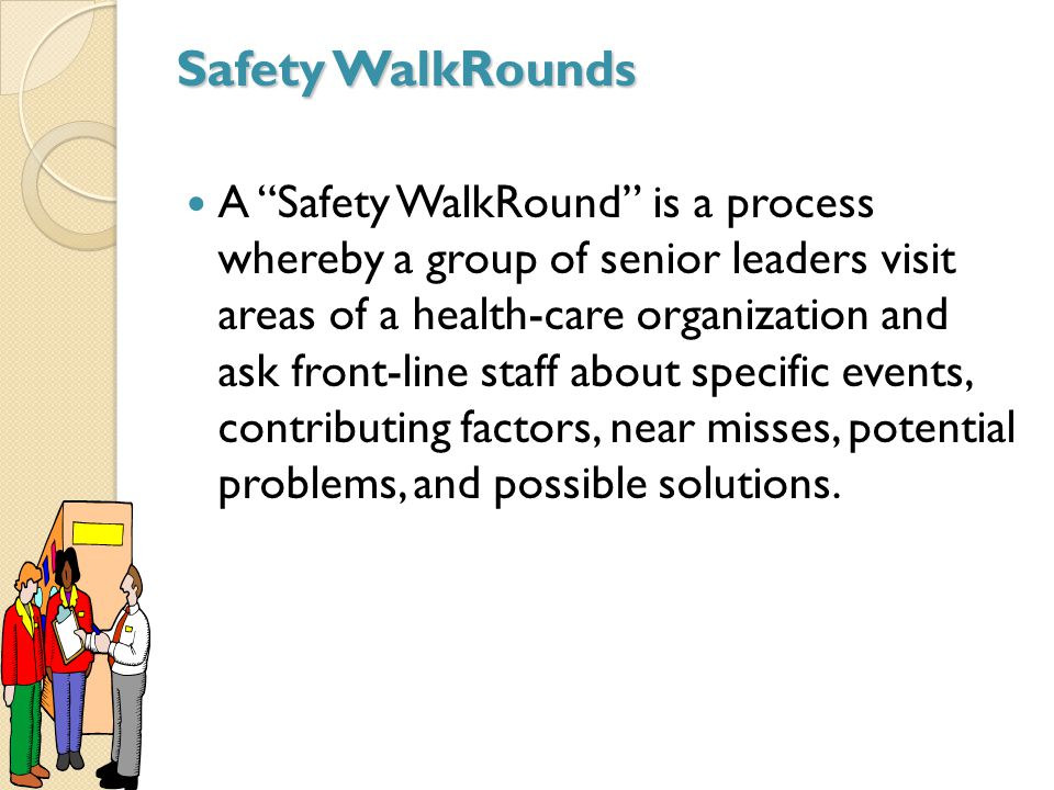 Safety WalkRounds A Safety WalkRound is a process whereby a group of senior leaders visit areas of a health-care organization and ask front-line staff about specific events, contributing factors, near misses, potential problems, and possible solutions.