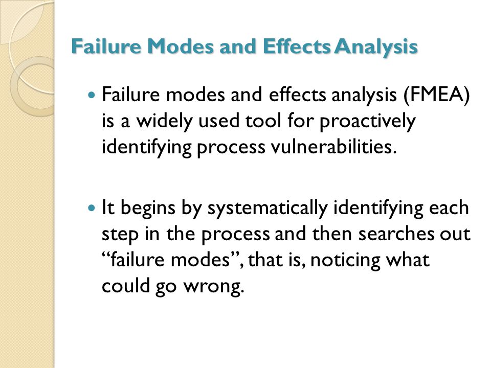 Failure Modes and Effects Analysis Failure modes and effects analysis (FMEA) is a widely used tool for proactively identifying process vulnerabilities.