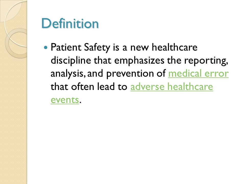 Definition Patient Safety is a new healthcare discipline that emphasizes the reporting, analysis, and prevention of medical error that often lead to adverse healthcare events.medical erroradverse healthcare events