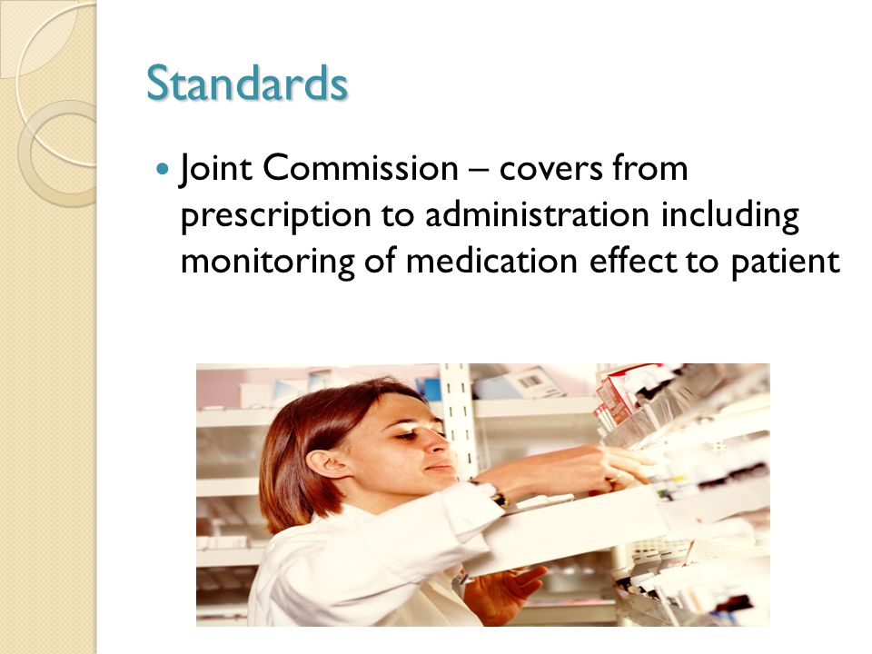 Standards Joint Commission – covers from prescription to administration including monitoring of medication effect to patient