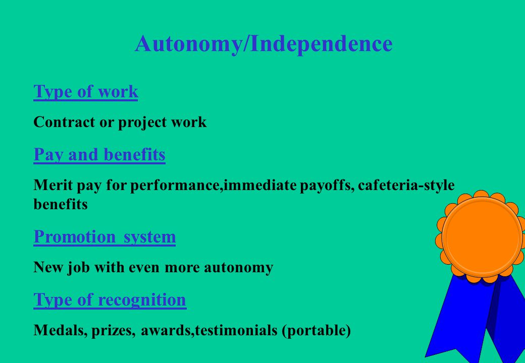 13 Autonomy/Independence Type of work Contract or project work Pay and benefits Merit pay for performance,immediate payoffs, cafeteria-style benefits Promotion system New job with even more autonomy Type of recognition Medals, prizes, awards,testimonials (portable)