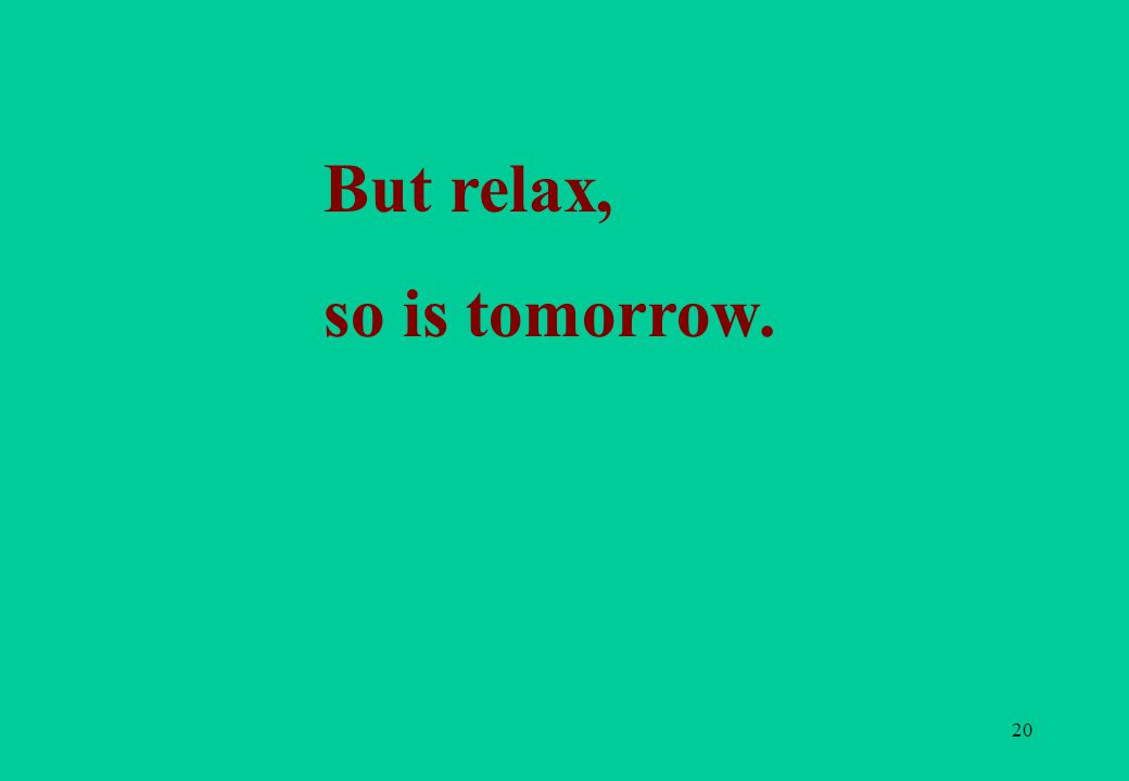 20 But relax, so is tomorrow.