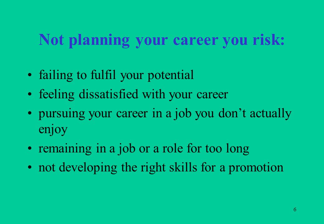 6 Not planning your career you risk: failing to fulfil your potential feeling dissatisfied with your career pursuing your career in a job you don't ac