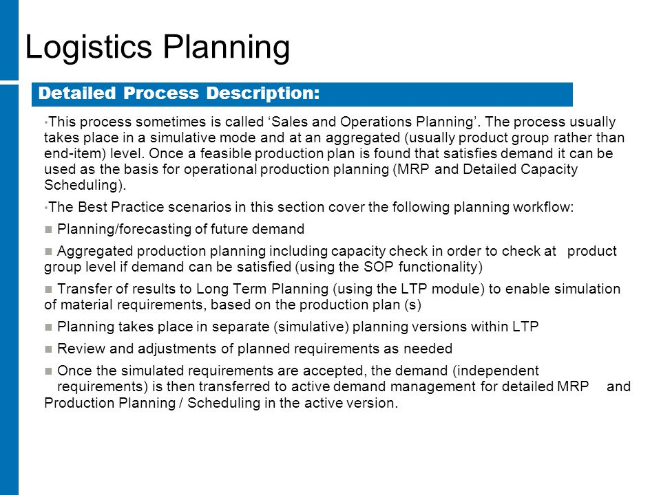Logistics Planning This process sometimes is called 'Sales and Operations Planning'. The process usually takes place in a simulative mode and at an ag