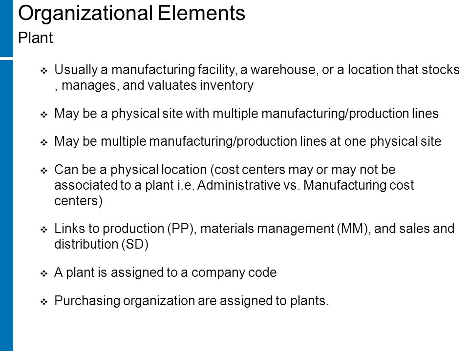 Organizational Elements Plant  Usually a manufacturing facility, a warehouse, or a location that stocks, manages, and valuates inventory  May be a p