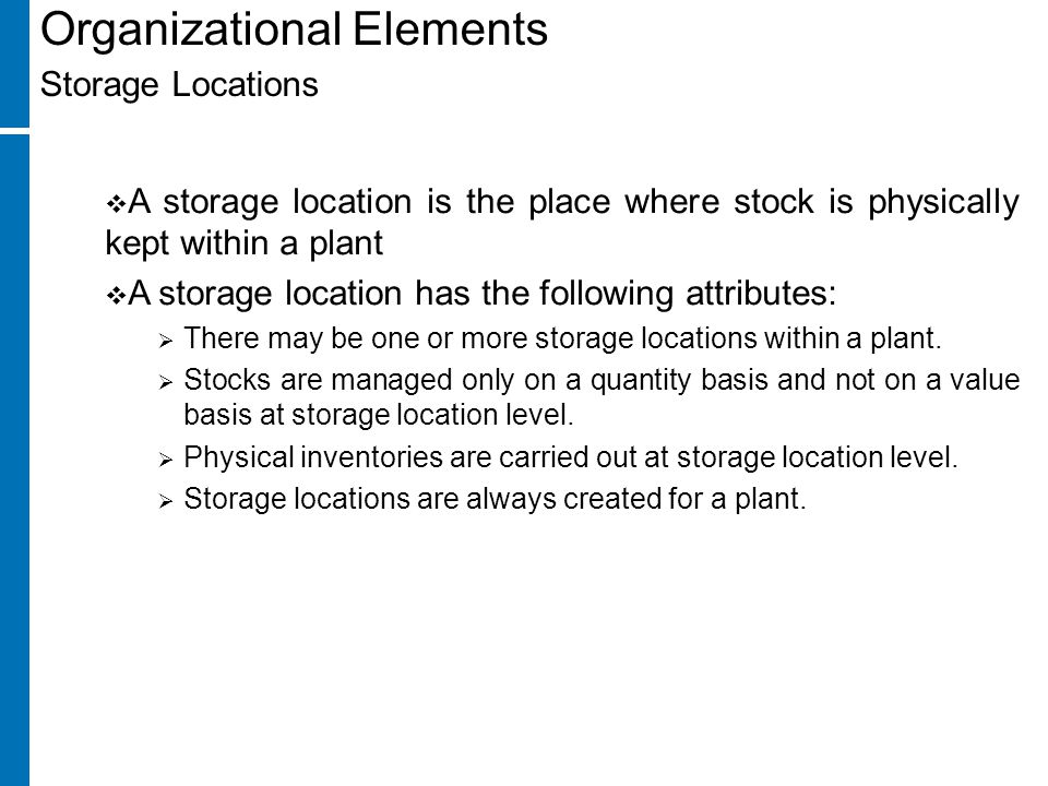 Organizational Elements Storage Locations  A storage location is the place where stock is physically kept within a plant  A storage location has the