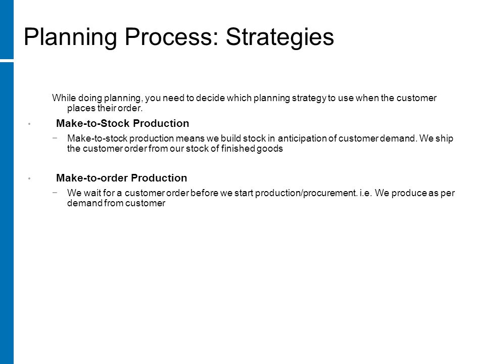 While doing planning, you need to decide which planning strategy to use when the customer places their order. Make-to-Stock Production −Make-to-stock