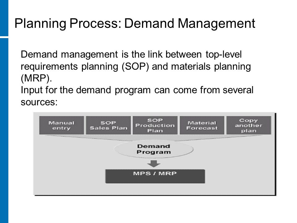 Demand management is the link between top-level requirements planning (SOP) and materials planning (MRP). Input for the demand program can come from s