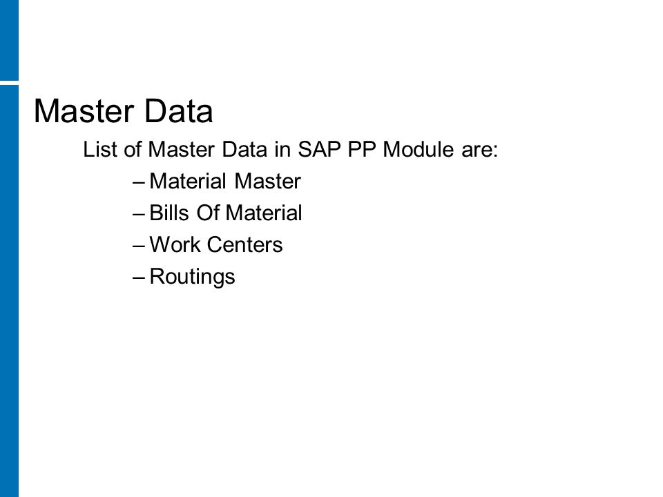 Master Data List of Master Data in SAP PP Module are: –Material Master –Bills Of Material –Work Centers –Routings