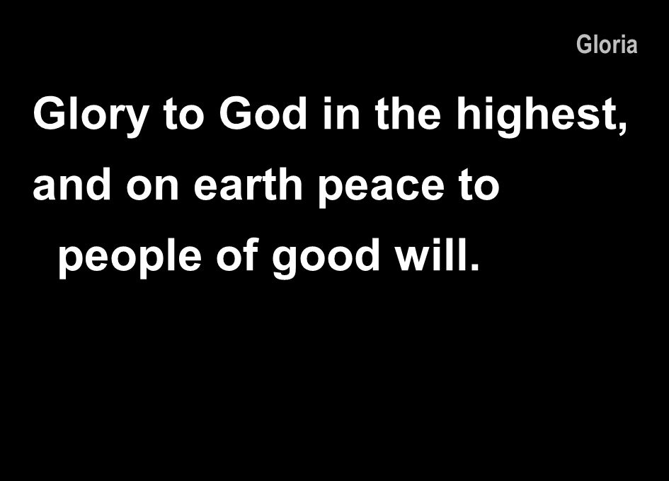 Glory to God in the highest, and on earth peace to people of good will. Gloria
