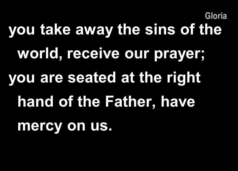 you take away the sins of the world, receive our prayer; you are seated at the right hand of the Father, have mercy on us. Gloria