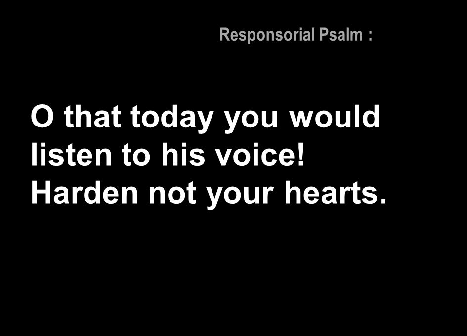 Responsorial Psalm : O that today you would listen to his voice! Harden not your hearts.