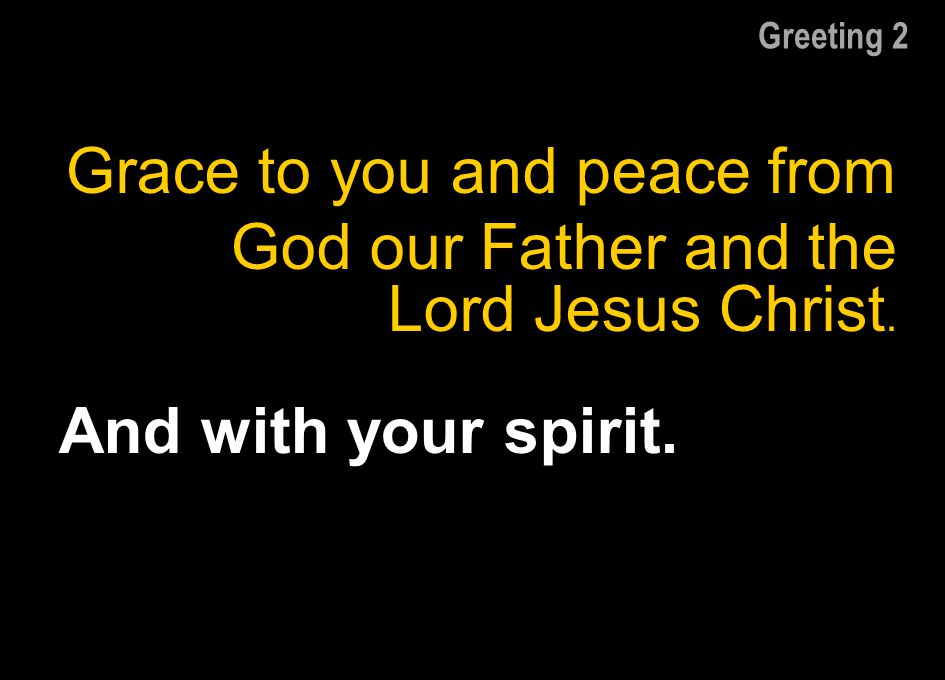 Greeting 2 Grace to you and peace from God our Father and the Lord Jesus Christ. And with your spirit.