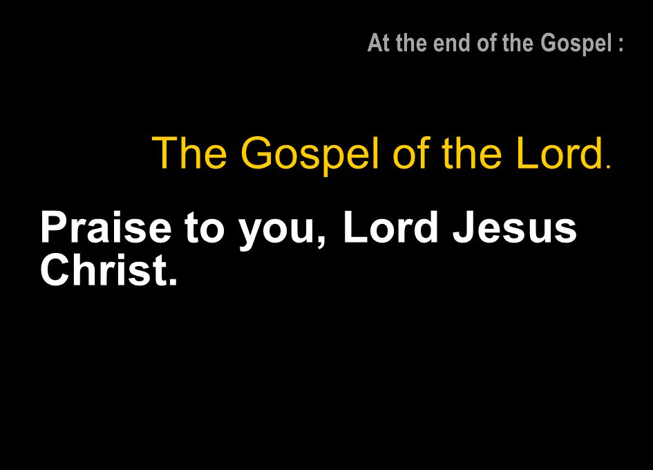 At the end of the Gospel : The Gospel of the Lord. Praise to you, Lord Jesus Christ.