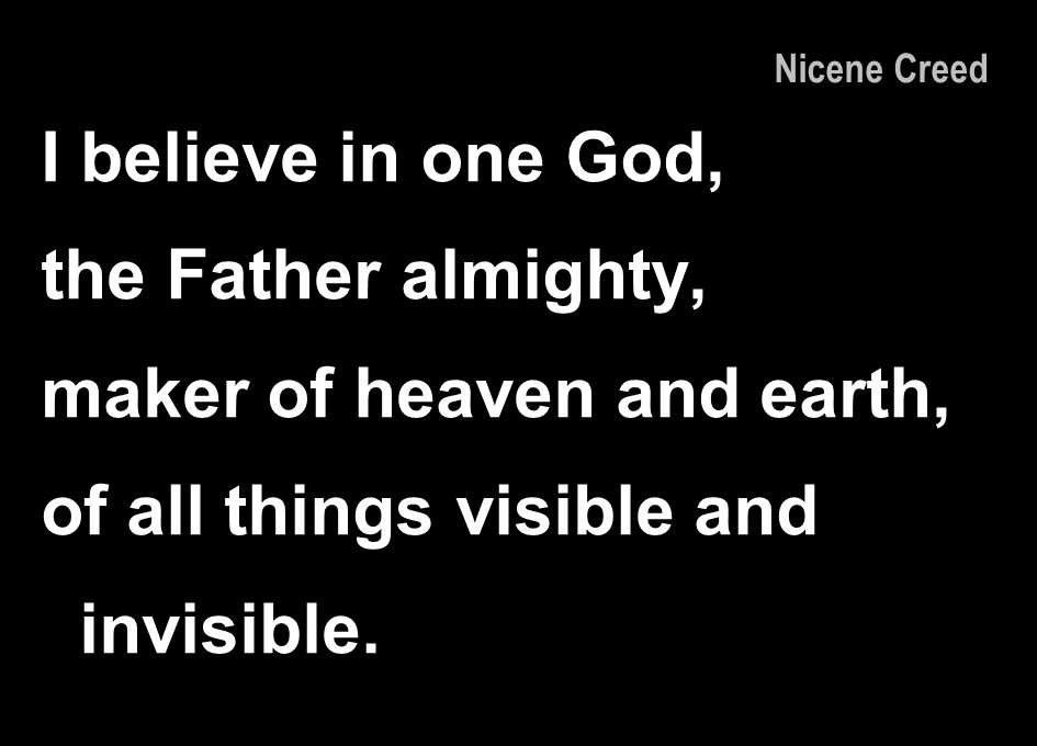 I believe in one God, the Father almighty, maker of heaven and earth, of all things visible and invisible. Nicene Creed