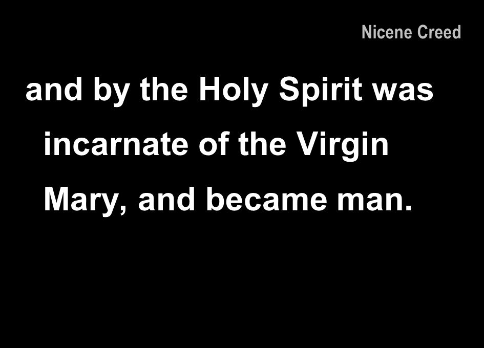 and by the Holy Spirit was incarnate of the Virgin Mary, and became man. Nicene Creed