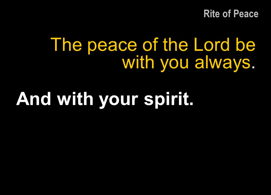 The peace of the Lord be with you always. And with your spirit. Rite of Peace