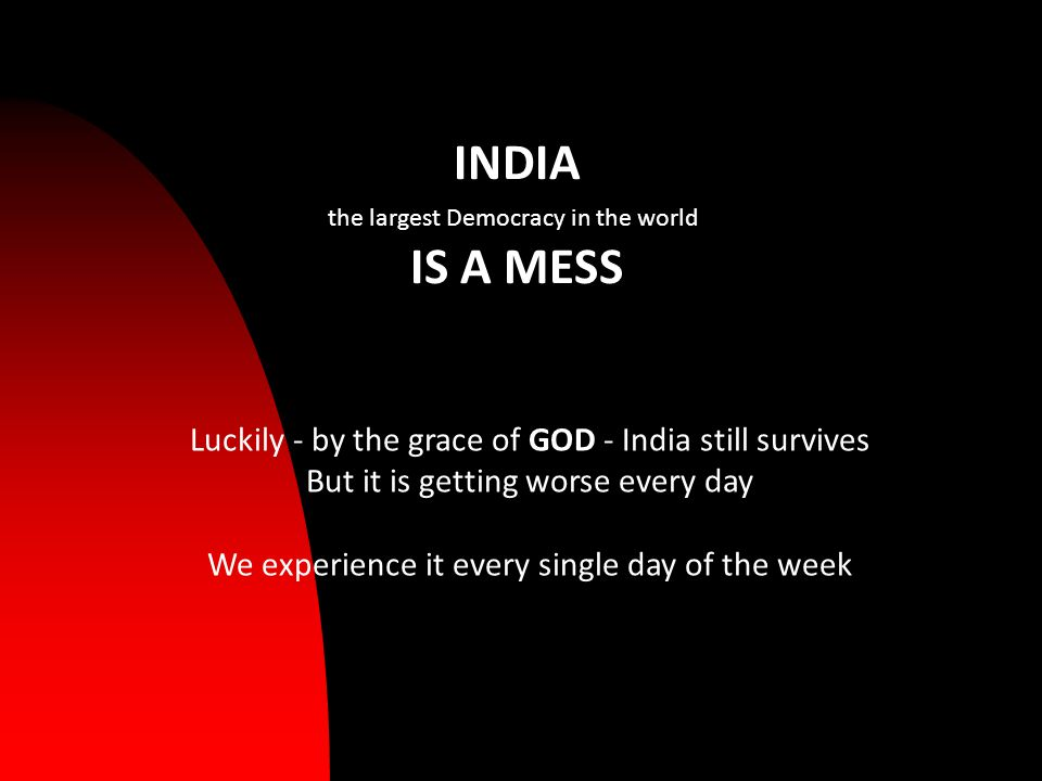 INDIA the largest Democracy in the world IS A MESS Luckily - by the grace of GOD - India still survives But it is getting worse every day We experience it every single day of the week