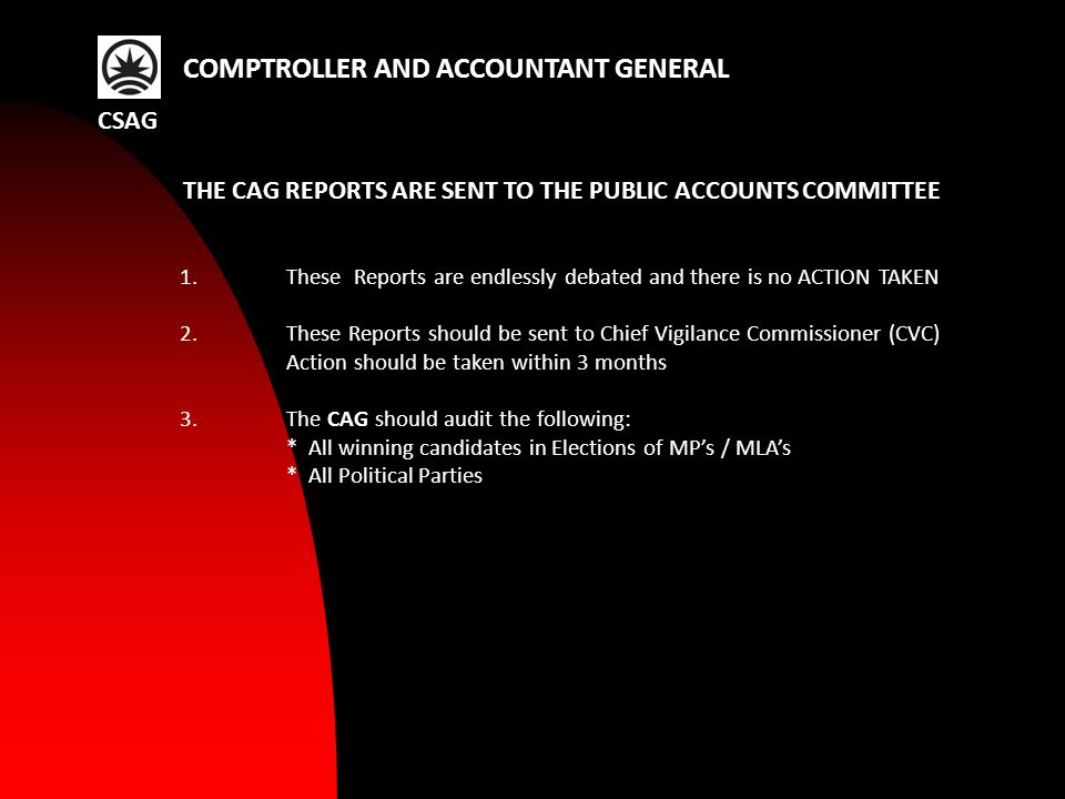 1.These Reports are endlessly debated and there is no ACTION TAKEN 2.These Reports should be sent to Chief Vigilance Commissioner (CVC) Action should be taken within 3 months 3.The CAG should audit the following: * All winning candidates in Elections of MP's / MLA's * All Political Parties CSAG COMPTROLLER AND ACCOUNTANT GENERAL THE CAG REPORTS ARE SENT TO THE PUBLIC ACCOUNTS COMMITTEE