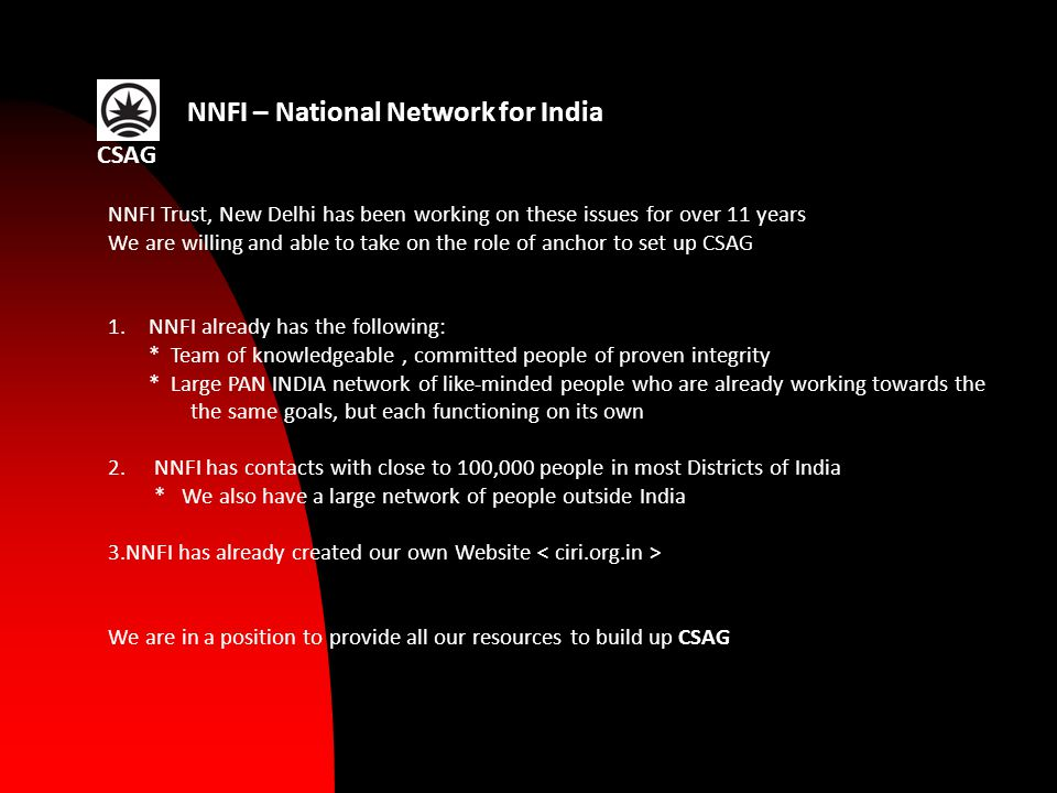 NNFI – National Network for India NNFI Trust, New Delhi has been working on these issues for over 11 years We are willing and able to take on the role of anchor to set up CSAG 1.NNFI already has the following: * Team of knowledgeable, committed people of proven integrity * Large PAN INDIA network of like-minded people who are already working towards the the same goals, but each functioning on its own 2.