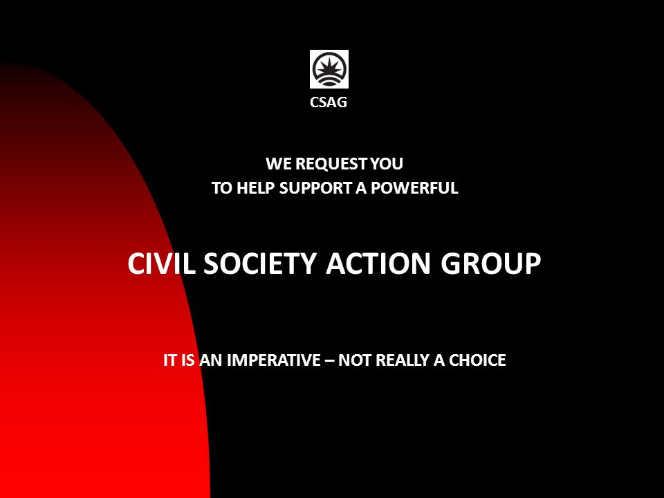 WE REQUEST YOU TO HELP SUPPORT A POWERFUL CIVIL SOCIETY ACTION GROUP IT IS AN IMPERATIVE – NOT REALLY A CHOICE CSAG