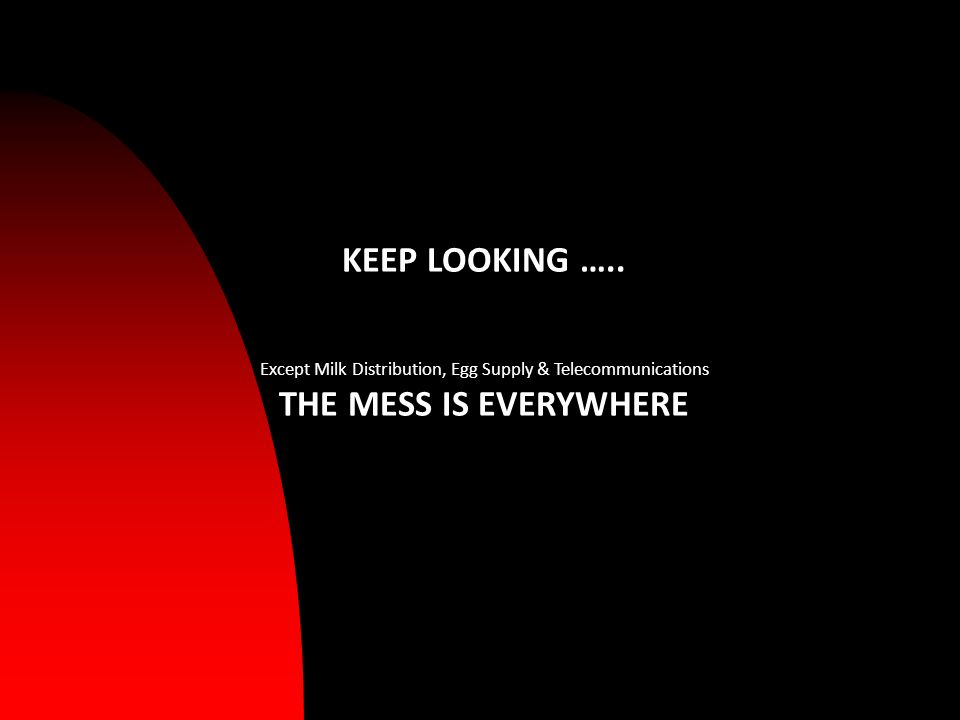 KEEP LOOKING ….. Except Milk Distribution, Egg Supply & Telecommunications THE MESS IS EVERYWHERE