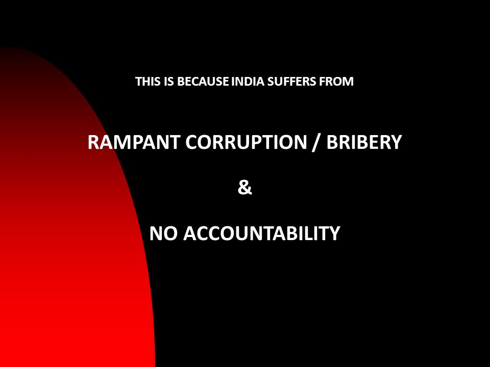 THIS IS BECAUSE INDIA SUFFERS FROM RAMPANT CORRUPTION / BRIBERY & NO ACCOUNTABILITY