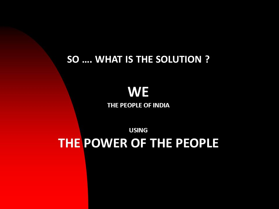 SO …. WHAT IS THE SOLUTION WE THE PEOPLE OF INDIA USING THE POWER OF THE PEOPLE