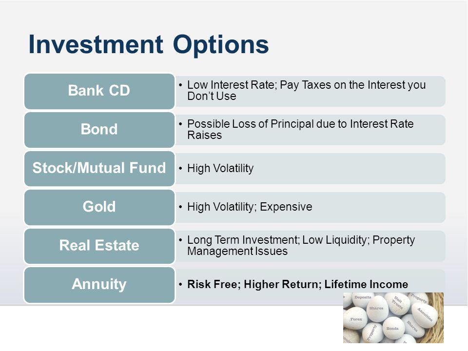 Investment Options Low Interest Rate; Pay Taxes on the Interest you Don't Use Bank CD Possible Loss of Principal due to Interest Rate Raises Bond High Volatility Stock/Mutual Fund High Volatility; Expensive Gold Long Term Investment; Low Liquidity; Property Management Issues Real Estate Risk Free; Higher Return; Lifetime Income Annuity
