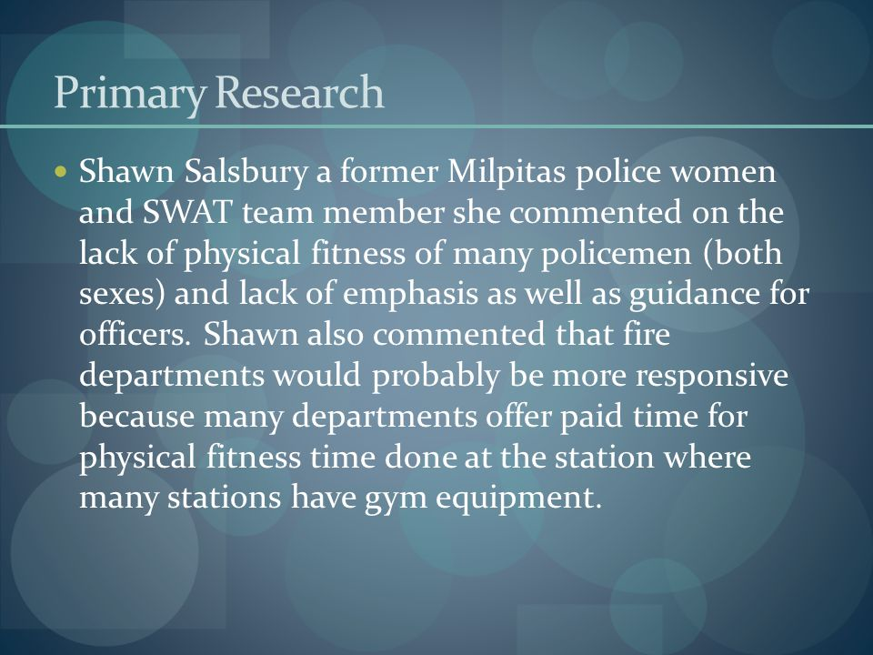 Primary Research Shawn Salsbury a former Milpitas police women and SWAT team member she commented on the lack of physical fitness of many policemen (both sexes) and lack of emphasis as well as guidance for officers.