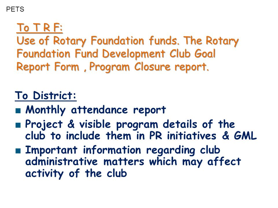 PETS To T R F: Use of Rotary Foundation funds. The Rotary Foundation Fund Development Club Goal Report Form, Program Closure report. To District: ■ Mo