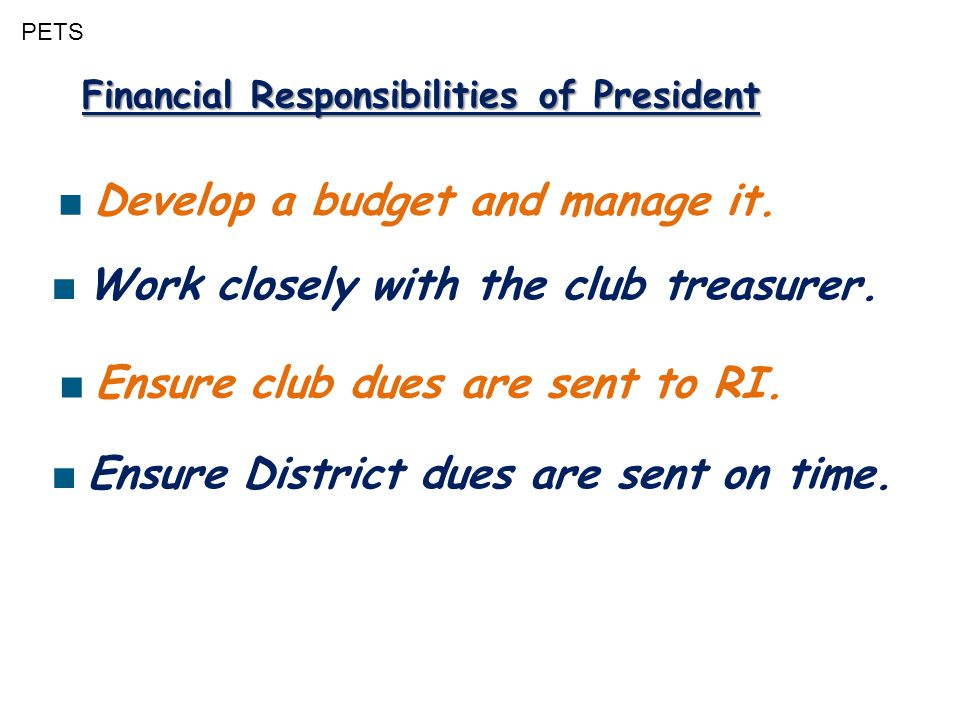 PETS Financial Responsibilities of President ■ Develop a budget and manage it. ■ Ensure club dues are sent to RI. ■ Work closely with the club treasur