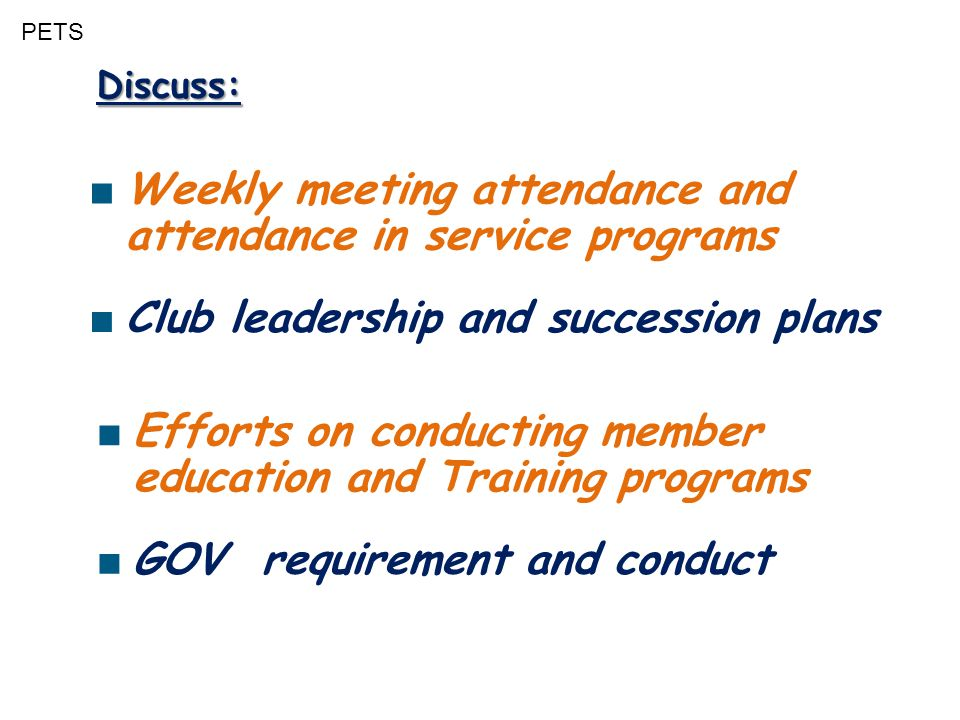 PETS Discuss: ■ Weekly meeting attendance and attendance in service programs ■ Club leadership and succession plans ■ Efforts on conducting member edu