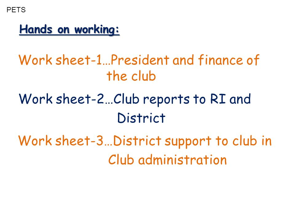 PETS Hands on working: Work sheet-1…President and finance of the club Work sheet-2…Club reports to RI and District Work sheet-3…District support to club in Club administration