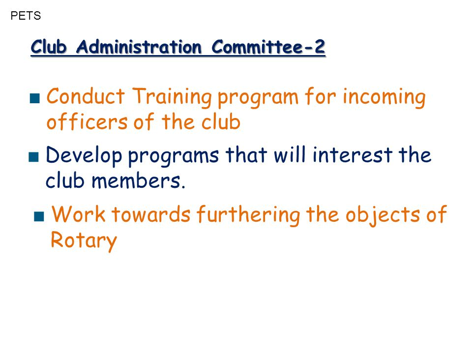 PETS Club Administration Committee-2 ■ Conduct Training program for incoming officers of the club ■ Work towards furthering the objects of Rotary ■ Develop programs that will interest the club members.