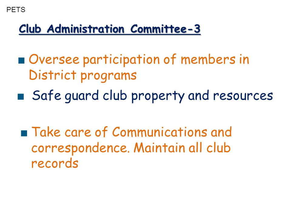 PETS Club Administration Committee-3 ■ Oversee participation of members in District programs ■ Take care of Communications and correspondence. Maintai