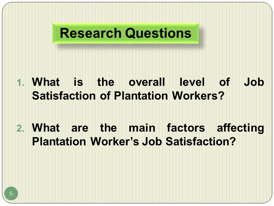 Research Questions 5 1. What is the overall level of Job Satisfaction of Plantation Workers? 2. What are the main factors affecting Plantation Worker'